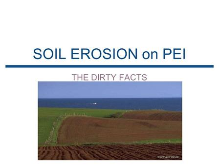 <strong>SOIL</strong> <strong>EROSION</strong> on PEI THE DIRTY FACTS. WHAT IS <strong>SOIL</strong> <strong>EROSION</strong> ▪<strong>Soil</strong> <strong>Erosion</strong> is.. ▸ The process of <strong>soil</strong> particles being carried away by the natural processes.
