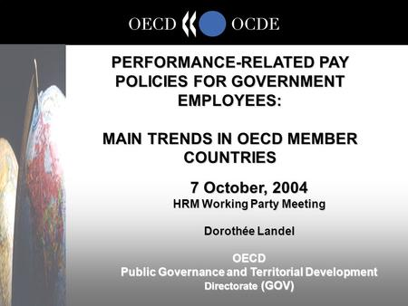 PERFORMANCE-RELATED PAY POLICIES FOR GOVERNMENT EMPLOYEES: MAIN TRENDS IN OECD MEMBER COUNTRIES 7 October, 2004 HRM Working Party Meeting Dorothée Landel.