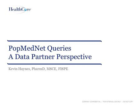PopMedNet Queries A Data Partner Perspective COMPANY CONFIDENTIAL | FOR INTERNAL USE ONLY | DO NOT COPY Kevin Haynes, PharmD, MSCE, FISPE.
