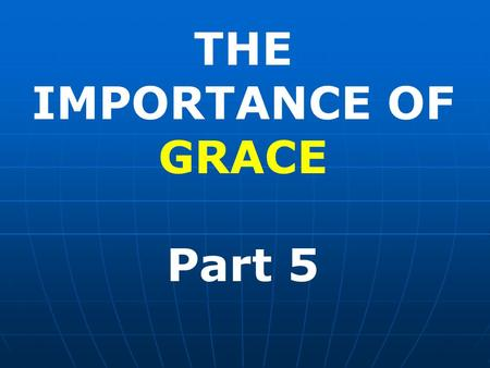THE IMPORTANCE OF GRACE Part 5. WE ARE NOT SAVED BY GRACE ALONE The difficulty most people have with the doctrine of Grace is assuming that we are saved.