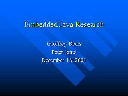 Embedded Java Research Geoffrey Beers Peter Jantz December 18, 2001.