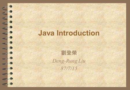 Java Introduction 劉登榮 Deng-Rung Liu 87/7/15. Outline 4 History 4 Why Java? 4 Java Concept 4 Java in Real World 4 Language Overview 4 Java Performance!?