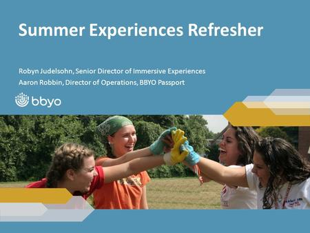 Summer Experiences Refresher Robyn Judelsohn, Senior Director of Immersive Experiences Aaron Robbin, Director of Operations, BBYO Passport.