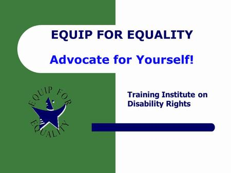 EQUIP FOR EQUALITY Advocate for Yourself! Training Institute on Disability Rights.