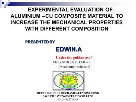 EXPERIMENTAL EVALUATION OF ALUMINIUM –CU COMPOSITE MATERIAL TO INCREASE THE MECHANICAL PROPERTIES WITH DIFFERENT COMPOSITION PRESENTED BY EDWIN.A EDWIN.A.