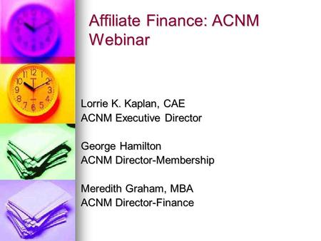 Affiliate Finance: ACNM Webinar Lorrie K. Kaplan, CAE ACNM Executive Director George Hamilton ACNM Director-Membership Meredith Graham, MBA ACNM Director-Finance.