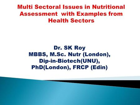 Dr. SK Roy MBBS, M.Sc. Nutr (London), Dip-in-Biotech(UNU), PhD(London), FRCP (Edin)