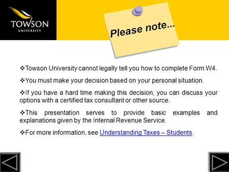  Towson University cannot legally tell you how to complete Form W4.  You must make your decision based on your personal situation.  If you have a hard.