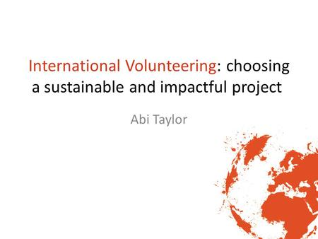 International Volunteering: choosing a sustainable and impactful project Abi Taylor.