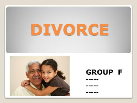 DIVORCE GROUP F -----. DIVORCE 2011- 2,118,000 MARRIAGES 877,000 DIVORCES DIVORCE IS VERY COMMON AND HAPPENS TO MANY FAMILIES IN THE UNITED STATES. IT.
