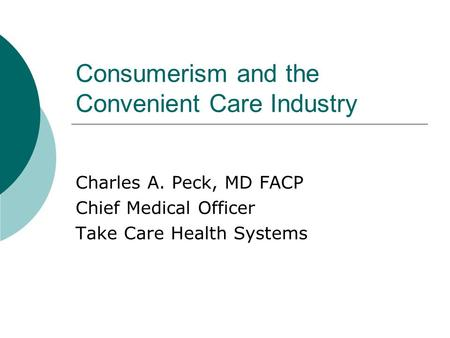 Consumerism and the Convenient Care Industry Charles A. Peck, MD FACP Chief Medical Officer Take Care Health Systems.