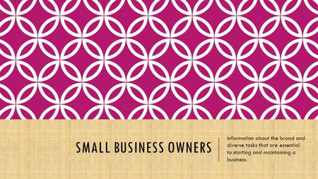 SMALL BUSINESS OWNERS Information about the broad and diverse tasks that are essential to starting and maintaining a business.