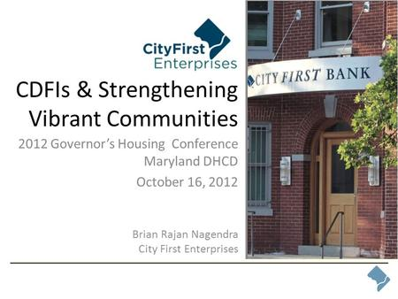 CDFIs & Strengthening Vibrant Communities 2012 Governor's Housing Conference Maryland DHCD October 16, 2012 Brian Rajan Nagendra City First Enterprises.