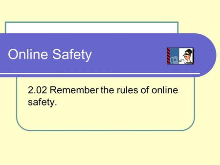 Online Safety 2.02 Remember the rules of online safety.