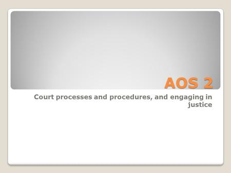 AOS 2 Court processes and procedures, and engaging in justice.