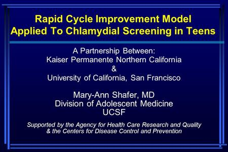 Rapid Cycle Improvement Model Applied To Chlamydial Screening in Teens A Partnership Between: Kaiser Permanente Northern California & University of California,