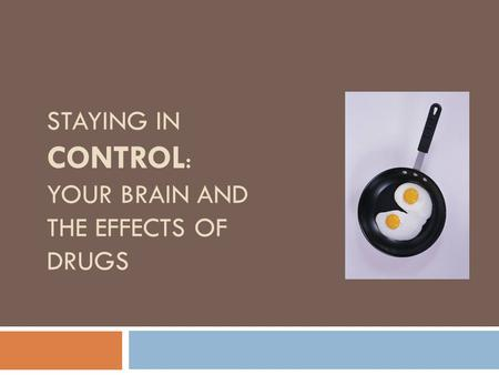 STAYING IN CONTROL : YOUR BRAIN AND THE EFFECTS OF DRUGS.