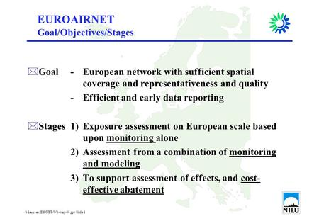 S.Larssen: EIONET-WS-May-01.ppt Slide 1 EUROAIRNET *Goal-European network with sufficient spatial coverage and representativeness and quality -Efficient.