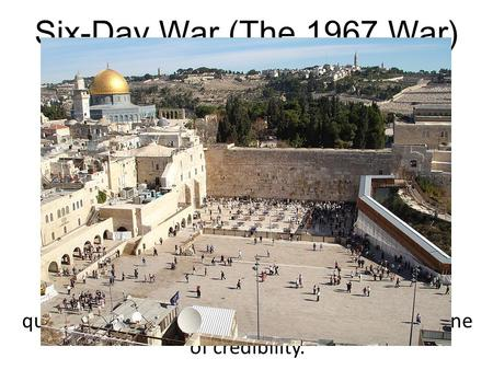 Six-Day War (The 1967 War) It has been said that for Israel this war was a question of sheer survival; for the Arabs it was one of credibility. June 5.