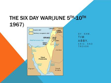 THE SIX DAY WAR(JUNE 5 TH -10 TH 1967) BY: SAM, TIM, ABBY, ERIC, AND TREVOR.