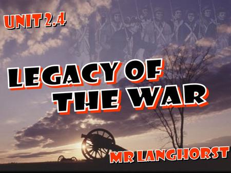 UNIT 2.4 LEGACY OF THE WAR MR LANGHORST.