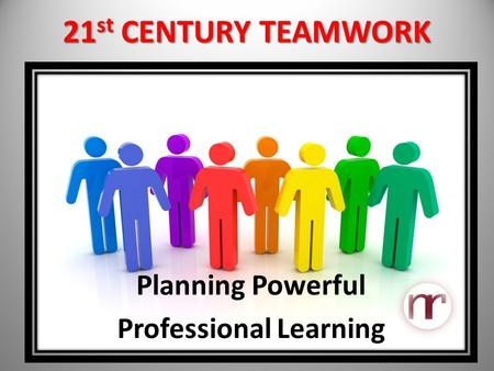 21 st CENTURY TEAMWORK Planning Powerful Professional Learning.