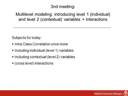 3nd meeting: Multilevel modeling: introducing level 1 (individual) and level 2 (contextual) variables + interactions Subjects for today:  Intra Class.