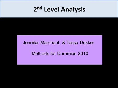 2 nd Level Analysis Jennifer Marchant & Tessa Dekker Methods for Dummies 2010.