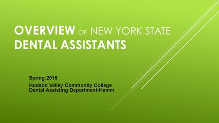 OVERVIEW OF NEW YORK STATE DENTAL ASSISTANTS Spring 2015 Hudson Valley Community College Dental Assisting Department-Hamm.