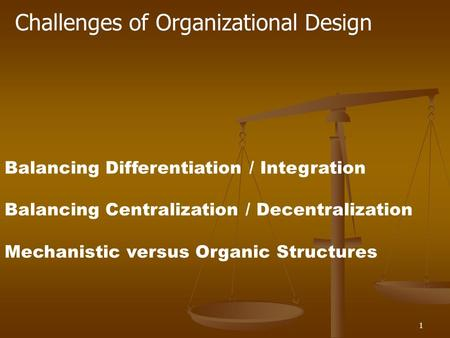 1 Challenges of Organizational Design Balancing Differentiation / Integration Balancing Centralization / Decentralization Mechanistic versus Organic Structures.