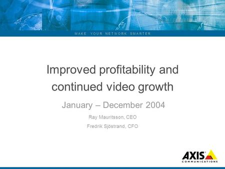 M A K E Y O U R N E T W O R K S M A R T E R Improved profitability and continued video growth January – December 2004 Ray Mauritsson, CEO Fredrik Sjöstrand,