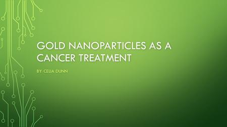 GOLD NANOPARTICLES AS A CANCER TREATMENT BY: CELIA DUNN.