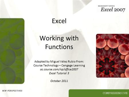 COMPREHENSIVE Excel Working with Functions Adapted by Miguel Vélez Rubio From: Course Technology – Cengage Learning oc.course.com/np/office2007 Excel Tutorial.