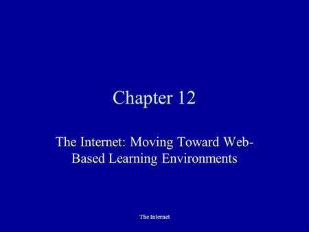 The Internet Chapter 12 The Internet: Moving Toward Web- Based Learning Environments.