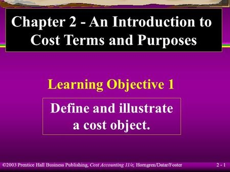 ©2003 Prentice Hall Business Publishing, Cost Accounting 11/e, Horngren/Datar/Foster 2 - 1 Learning Objective 1 Define and illustrate a cost object. Chapter.