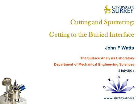 The Surface Analysis Laboratory Cutting and Sputtering: Getting to the Buried Interface John F Watts The Surface Analysis Laboratory Department of Mechanical.