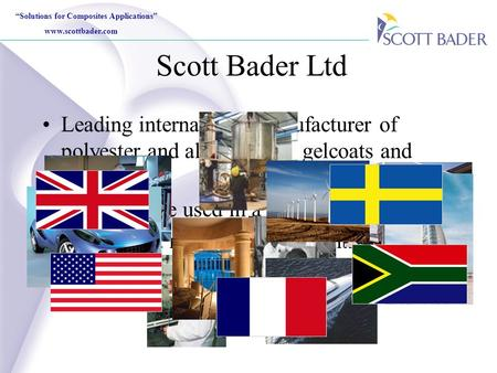 """Solutions for Composites Applications"" www.scottbader.com Scott Bader Ltd Leading international manufacturer of polyester and alkyd resins, gelcoats and."