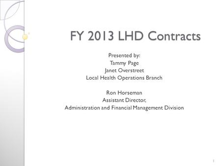 FY 2013 LHD Contracts FY 2013 LHD Contracts Presented by: Tammy Page Janet Overstreet Local Health Operations Branch Ron Horseman Assistant Director, Administration.