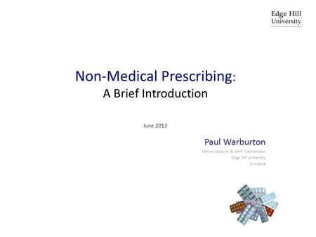 Non-Medical Prescribing : A Brief Introduction June 2013 Paul Warburton Senior Lecturer & NMP Coordinator Edge Hill University Ormskirk.