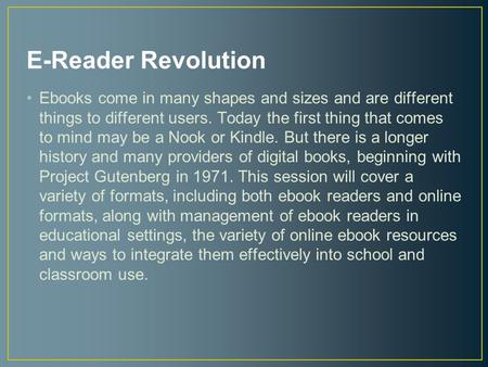 E-Reader Revolution Ebooks come in many shapes and sizes and are different things to different users. Today the first thing that comes to mind may be a.