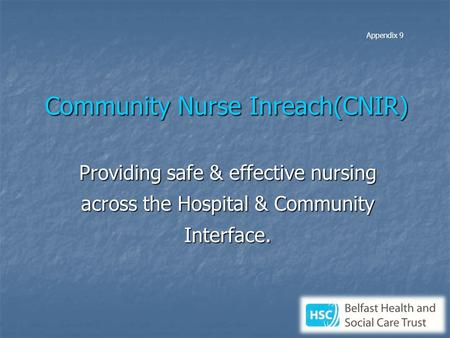 Community Nurse Inreach(CNIR) Providing safe & effective nursing across the Hospital & Community Interface. Appendix 9.