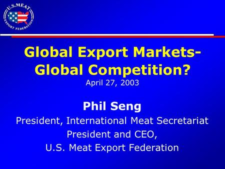 Global Export Markets- Global Competition? April 27, 2003 Phil Seng President, International Meat Secretariat President and CEO, U.S. Meat Export Federation.