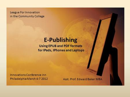 E-Publishing Using EPUB and PDF formats for IPads, IPhones and Laptops League For Innovation in the Community College Innovations Conference inn Philadelphia.