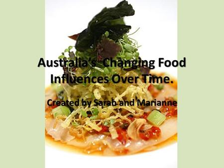Australia's Changing Food Influences Over Time. Created by Sarah and Marianne.