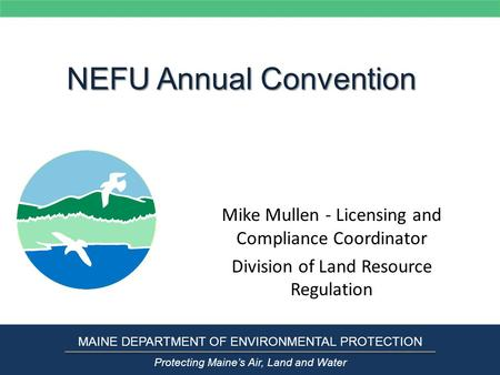 NEFU Annual Convention Mike Mullen - Licensing and Compliance Coordinator Division of Land Resource Regulation MAINE DEPARTMENT OF ENVIRONMENTAL PROTECTION.