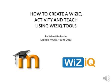 HOW TO CREATE A WIZIQ ACTIVITY AND TEACH USING WIZIQ TOOLS By Sebastián Rodas Moodle MOOC – June 2013.