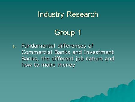 Industry Research Group 1 1. Fundamental differences of Commercial Banks and Investment Banks, the different job nature and how to make money.
