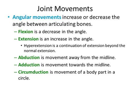 Joint Movements Angular movements increase or decrease the angle between articulating bones. Flexion is a decrease in the angle. Extension is an increase.