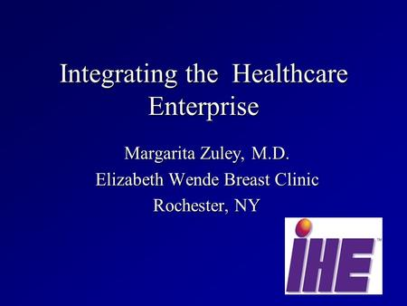 Integrating the Healthcare Enterprise Margarita Zuley, M.D. Elizabeth Wende Breast Clinic Rochester, NY.