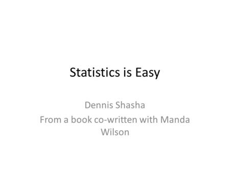 Statistics is Easy Dennis Shasha From a book co-written with Manda Wilson.